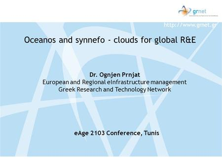 Dr. Ognjen Prnjat European and Regional eInfrastructure management Greek Research and Technology Network Oceanos and synnefo - clouds.