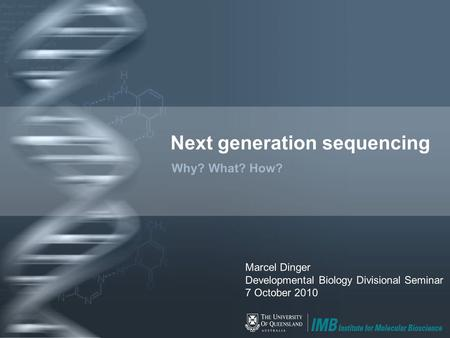 Next generation sequencing Why? What? How? Marcel Dinger Developmental Biology Divisional Seminar 7 October 2010.