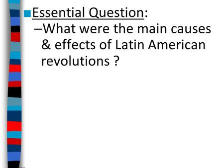 Essential Question: What were the main causes & effects of Latin American revolutions ?