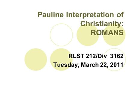 Pauline Interpretation of Christianity: ROMANS RLST 212/Div 3162 Tuesday, March 22, 2011.