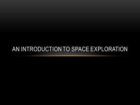 AN INTRODUCTION TO SPACE EXPLORATION. WHY SPACE EXPLORATION Its just cool Prestige Increase knowledge Enhance national security and military strength.