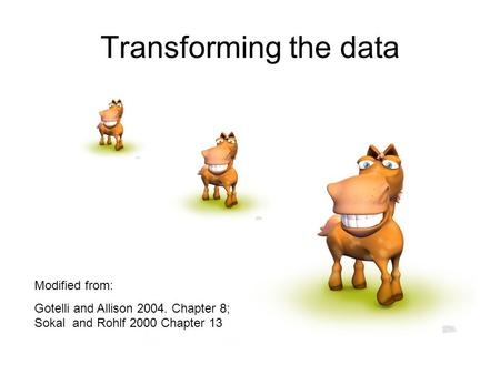 Transforming the data Modified from: Gotelli and Allison 2004. Chapter 8; Sokal and Rohlf 2000 Chapter 13.