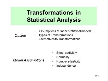 14-1 Transformations in Statistical Analysis Assumptions of linear statistical models. Types of Transformations Alternatives to Transformations Outline.