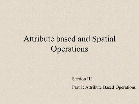 Attribute based and Spatial Operations Section III Part 1: Attribute Based Operations.