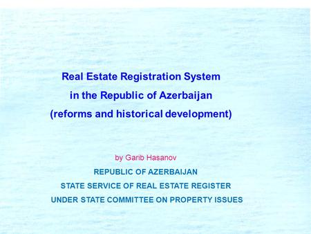 Real Estate Registration System in the Republic of Azerbaijan (reforms and historical development) by Garib Hasanov REPUBLIC OF AZERBAIJAN STATE SERVICE.