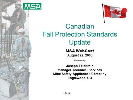 © MSA Canadian Fall Protection Standards Update MSA WebCast August 22, 2006 Presented by: Joseph Feldstein Manager Technical Services Mine Safety Appliances.