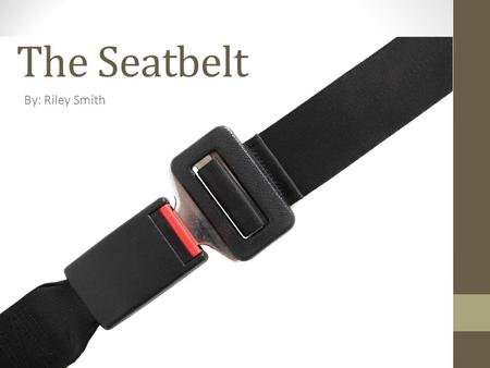 The Seatbelt By: Riley Smith. Why We Need Seatbelts The first modern automobile was invented by Karl Benz in 1886. It was a three-wheeled gas powered.