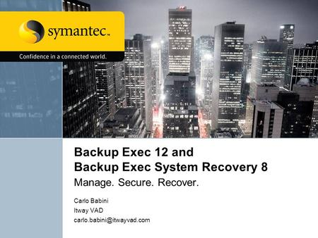 Backup Exec 12 and Backup Exec System Recovery 8 Manage. Secure. Recover. Carlo Babini Itway VAD