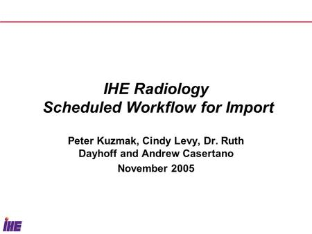 IHE Radiology Scheduled Workflow for Import Peter Kuzmak, Cindy Levy, Dr. Ruth Dayhoff and Andrew Casertano November 2005.
