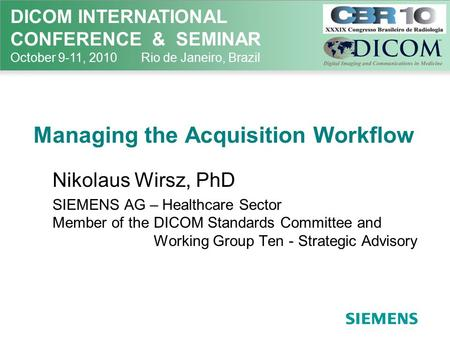 DICOM INTERNATIONAL CONFERENCE & SEMINAR October 9-11, 2010 Rio de Janeiro, Brazil Managing the Acquisition Workflow Nikolaus Wirsz, PhD SIEMENS AG – Healthcare.