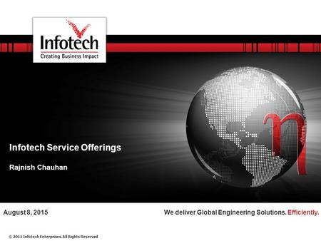 © 2011 Infotech Enterprises. All Rights Reserved We deliver Global Engineering Solutions. Efficiently.August 8, 2015 Infotech Service Offerings Rajnish.