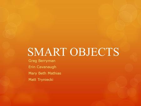 SMART OBJECTS Greg Berryman Erin Cavanaugh Mary Beth Mathias Matt Tryniecki.