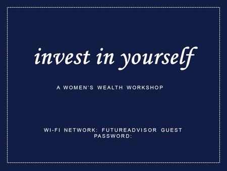 Invest in yourself A WOMEN'S WEALTH WORKSHOP WI-FI NETWORK: FUTUREADVISOR GUEST PASSWORD: