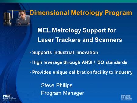 Dimensional Metrology Dimensional Metrology Program Steve Phillips Program Manager MEL Metrology Support for Laser Trackers and Scanners Supports Industrial.