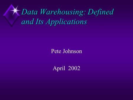 Data Warehousing: Defined and Its Applications Pete Johnson April 2002.