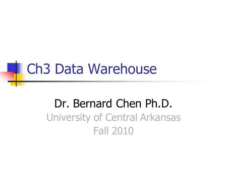 Ch3 Data Warehouse Dr. Bernard Chen Ph.D. University of Central Arkansas Fall 2010.