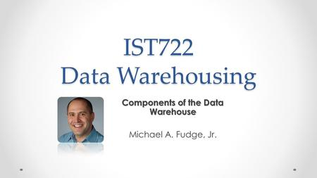 IST722 Data Warehousing Components of the Data Warehouse Michael A. Fudge, Jr.