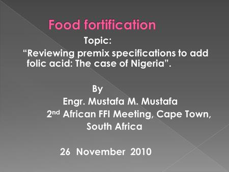 "Topic: ""Reviewing premix specifications to add folic acid: The case of Nigeria"". By Engr. Mustafa M. Mustafa 2 nd African FFI Meeting, Cape Town, South."