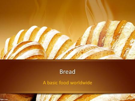 Bread A basic food worldwide. What is bread? Bread is a staple food prepared by baking a dough of flour and water. It is popular around the world and.