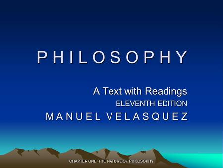 CHAPTER ONE: THE NATURE OF PHILOSOPHY P H I L O S O P H Y A Text with Readings ELEVENTH EDITION M A N U E L V E L A S Q U E Z.