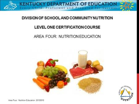 DIVISION OF SCHOOL AND COMMUNITY NUTRITION LEVEL ONE CERTIFICATION COURSE AREA FOUR: NUTRITION EDUCATION Area Four: Nutrition Education 20130910.