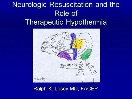 Neurologic Resuscitation and the Role of Therapeutic Hypothermia Ralph K. Losey MD, FACEP Ralph K. Losey MD, FACEP.