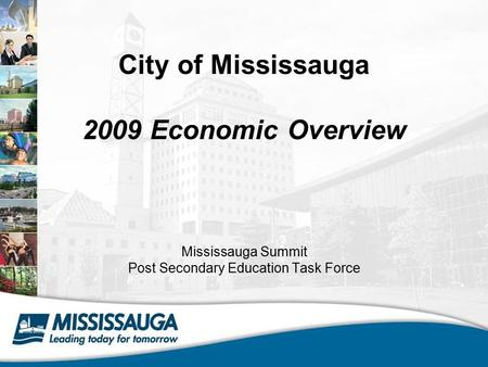 City of Mississauga 2009 Economic Overview Mississauga Summit Post Secondary Education Task Force.