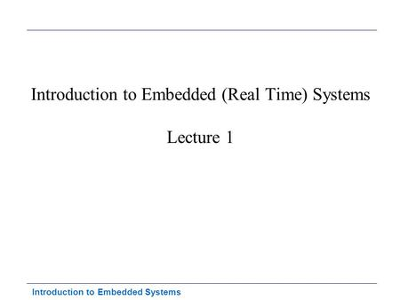 Introduction to Embedded Systems Introduction to Embedded (Real Time) Systems Lecture 1.