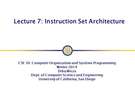 Lecture 7: Instruction Set Architecture CSE 30: Computer Organization and Systems Programming Winter 2014 Diba Mirza Dept. of Computer Science and Engineering.