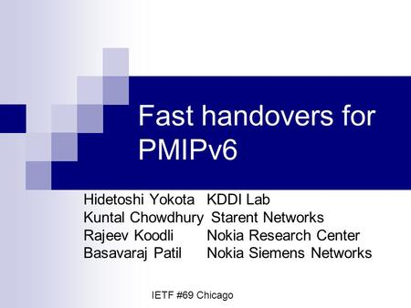Fast handovers for PMIPv6 Hidetoshi YokotaKDDI Lab Kuntal Chowdhury Starent Networks Rajeev KoodliNokia Research Center Basavaraj PatilNokia Siemens Networks.