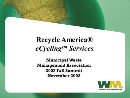 Recycle America® Recycle America® eCycling sm Services Municipal Waste Management Association 2002 Fall Summit November 2002.