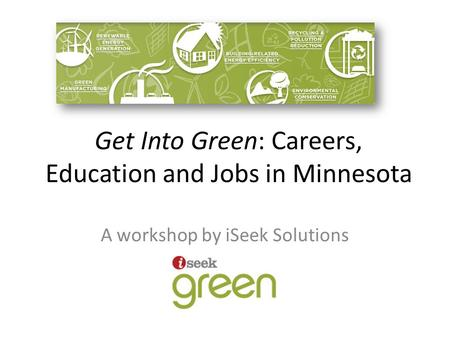 Get Into Green: Careers, Education and Jobs in Minnesota A workshop by iSeek Solutions.