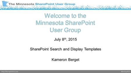 Meeting #127http://sharepointmn.com Welcome to the Minnesota SharePoint User Group July 8 th, 2015 SharePoint Search and Display Templates Kameron Berget.