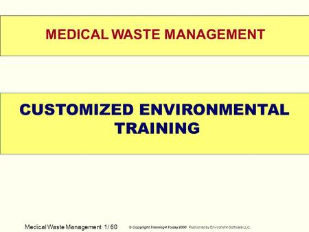 Medical Waste Management 1/ 60 © Copyright Training 4 Today 2000 Published by EnvironWin Software LLC. WELCOME MEDICAL WASTE MANAGEMENT CUSTOMIZED ENVIRONMENTAL.