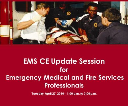 EMS CE Update Session for Emergency Medical and Fire Services Professionals Tuesday, April 27, 2010 – 1:00 p.m. to 3:00 p.m.