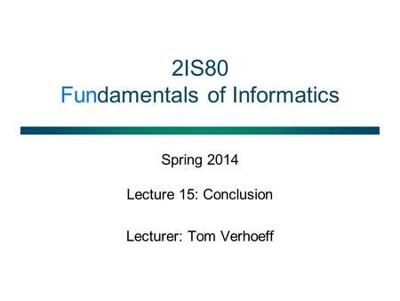 2IS80 Fundamentals of Informatics Spring 2014 Lecture 15: Conclusion Lecturer: Tom Verhoeff.