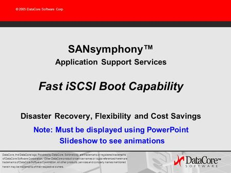 © 2005 DataCore Software Corp SANsymphony™ Application Support Services Fast iSCSI Boot Capability Disaster Recovery, Flexibility and Cost Savings DataCore,