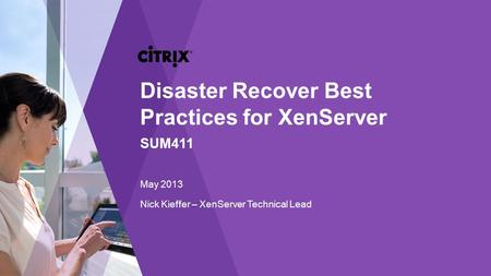 Nick Kieffer – XenServer Technical Lead Disaster Recover Best Practices for XenServer SUM411 May 2013.
