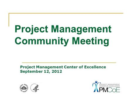 Project Management Center of Excellence September 12, 2012 Project Management Community Meeting.