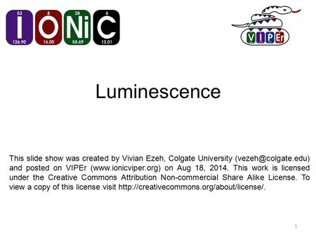 Luminescence 1 This slide show was created by Vivian Ezeh, Colgate University and posted on VIPEr (www.ionicviper.org) on Aug 18, 2014.