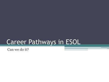 Career Pathways in ESOL Can we do it?. Career Pathways in ESOL Why should we do it? ▫Adult English language learners (ELLs) need English and specific.