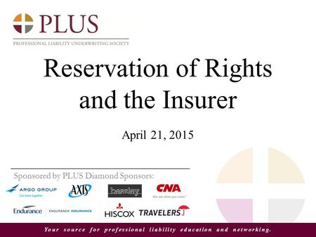 Your source for professional liability education and networking. Reservation of Rights and the Insurer April 21, 2015 Sponsored by PLUS Diamond Sponsors: