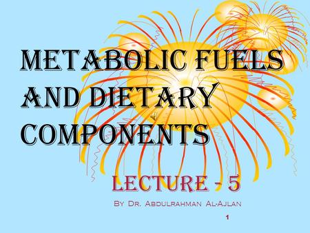Metabolic fuels and Dietary components Lecture - 5 By Dr. Abdulrahman Al-Ajlan 1.