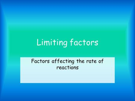 Limiting factors Factors affecting the rate of reactions.