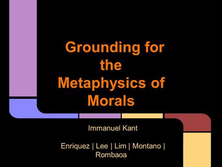 Grounding for the Metaphysics of Morals Immanuel Kant Enriquez | Lee | Lim | Montano | Rombaoa.