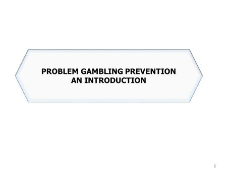 1 PROBLEM GAMBLING PREVENTION AN INTRODUCTION. Gambling has rapidly become an acceptable and regular part of our society: Lottery numbers drawn live on.