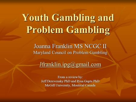 Youth Gambling and Problem Gambling Joanna Franklin MS NCGC II Maryland Council on Problem Gambling From a review by: Jeff Derevensky.