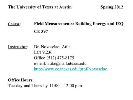 The University of Texas at Austin Spring 2012 Course: Field Measurements: Building Energy and IEQ CE 397 Instructor: Dr. Novoselac, Atila ECJ 9.236 Office.