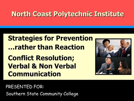 PRESENTED FOR: Southern State Community College North Coast Polytechnic Institute Strategies for Prevention …rather than Reaction Conflict Resolution;