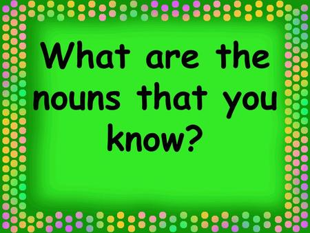 What are the nouns that you know?. Common and Proper Nouns.